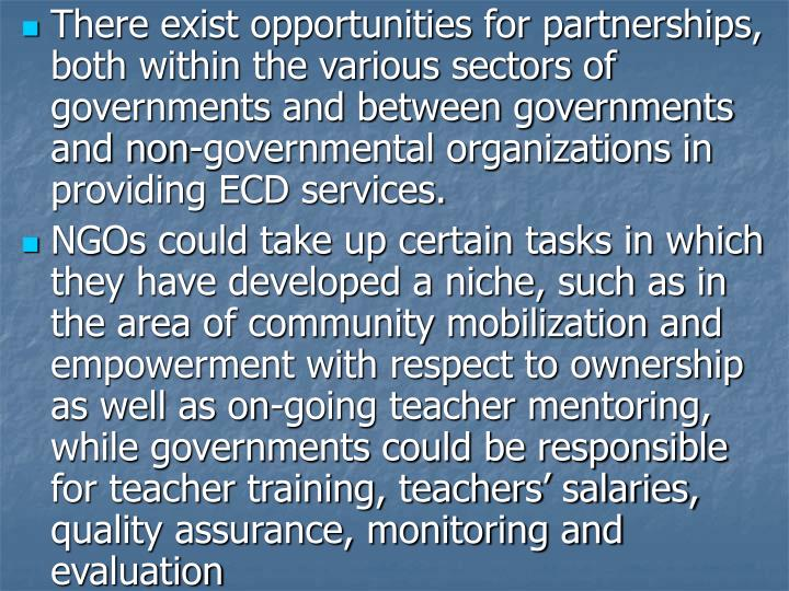There exist opportunities for partnerships, both within the various sectors of governments and between governments and non-governmental organizations in providing ECD services.