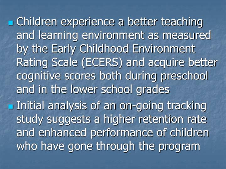 Children experience a better teaching and learning environment as measured by the Early Childhood Environment Rating Scale (ECERS) and acquire better cognitive scores both during preschool and in the lower school grades