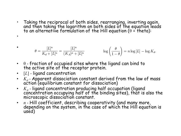 Taking the reciprocal of both sides, rearranging, inverting again, and then taking the logarithm on both sides of the equation leads to an alternative formulation of the Hill equation (