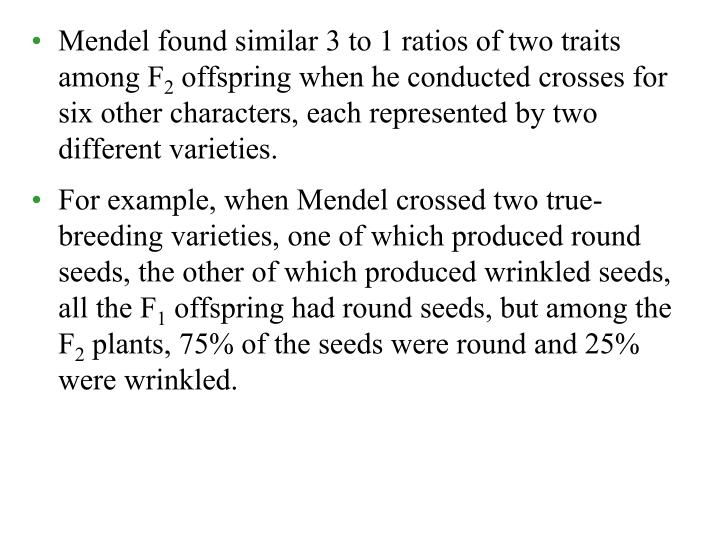 Mendel found similar 3 to 1 ratios of two traits among F