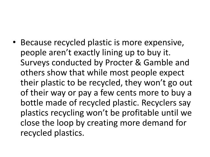 Because recycled plastic is more expensive, people aren't exactly lining up to buy it. Surveys conducted by Procter & Gamble and others show that while most people expect their plastic to be recycled, they won't go out of their way or pay a few cents more to buy a bottle made of recycled plastic. Recyclers say plastics recycling won't be profitable until we close the loop by creating more demand for recycled plastics.
