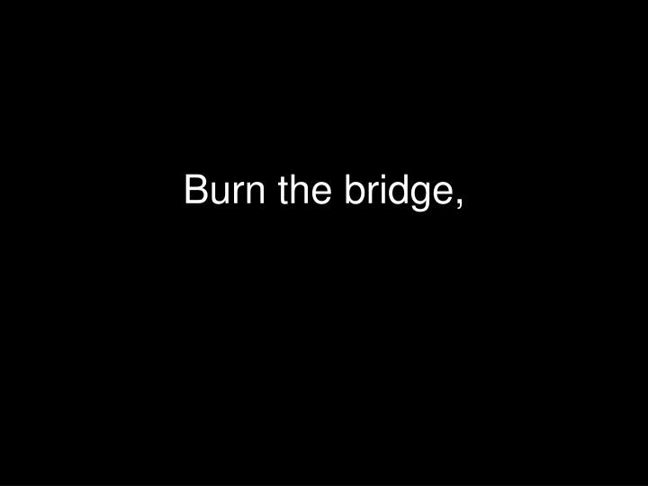 Burn the bridge,