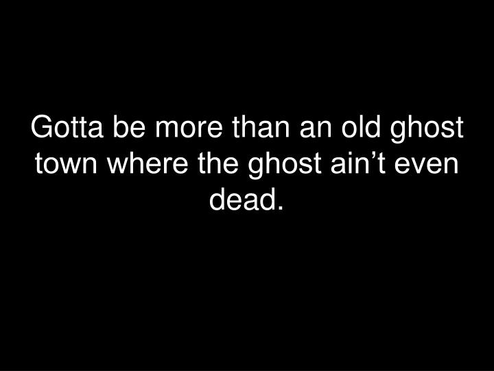 Gotta be more than an old ghost town where the ghost ain't even dead.