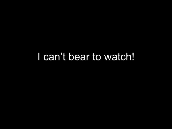 I can't bear to watch!