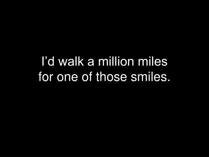 I'd walk a million miles