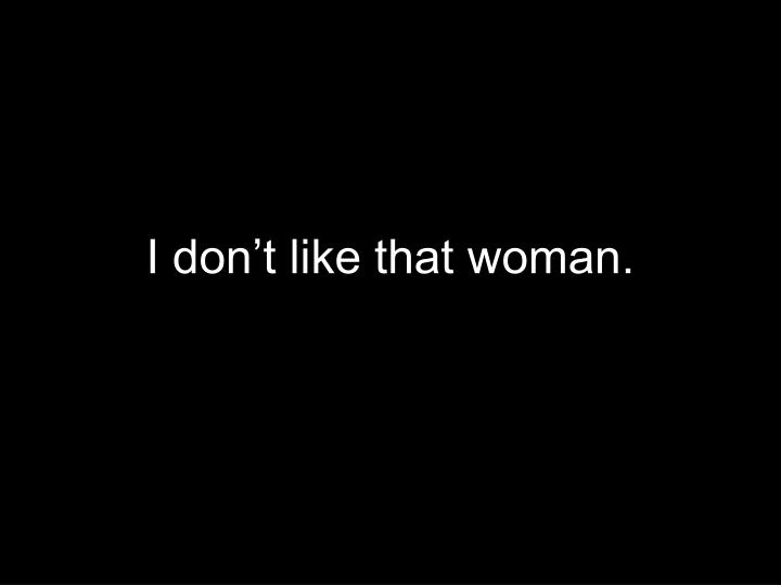 I don t like that woman