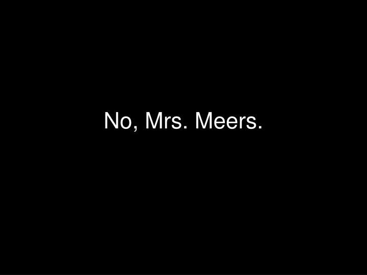 No, Mrs. Meers.