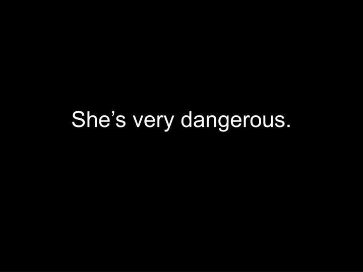She's very dangerous.