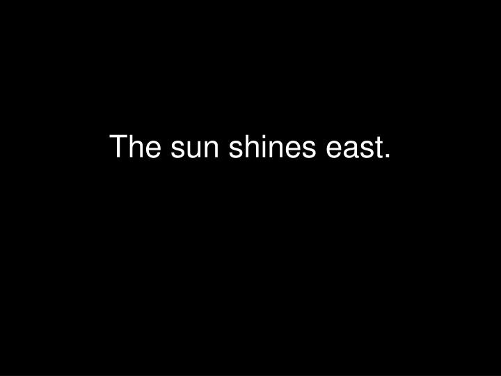 The sun shines east.