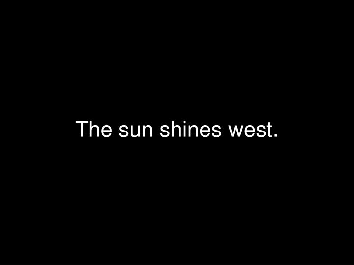 The sun shines west.