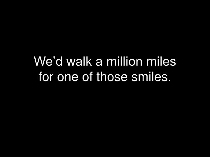 We'd walk a million miles