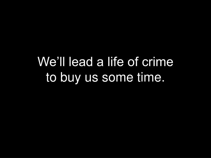 We'll lead a life of crime
