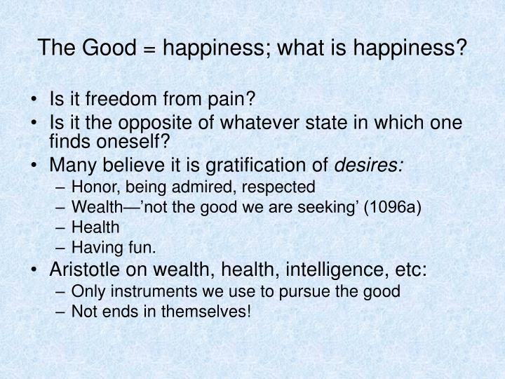 The Good = happiness; what is happiness?