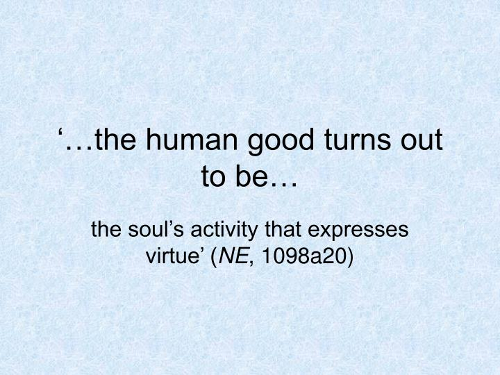 '…the human good turns out to be…