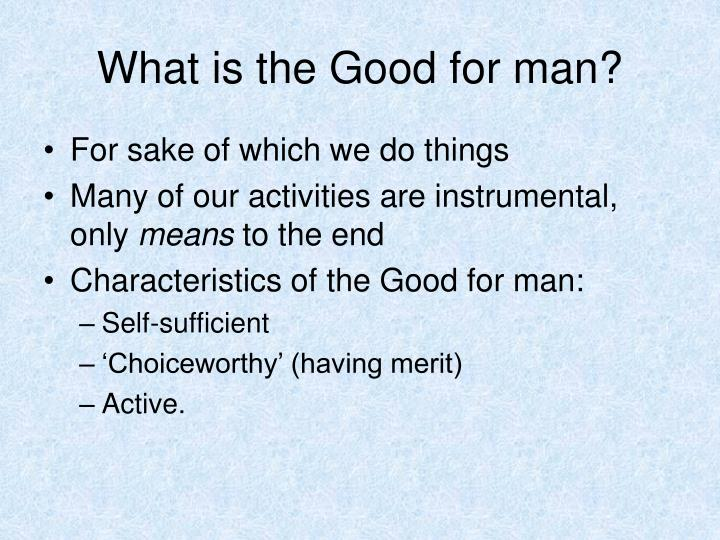 What is the Good for man?