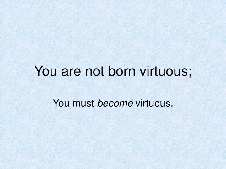 You are not born virtuous;