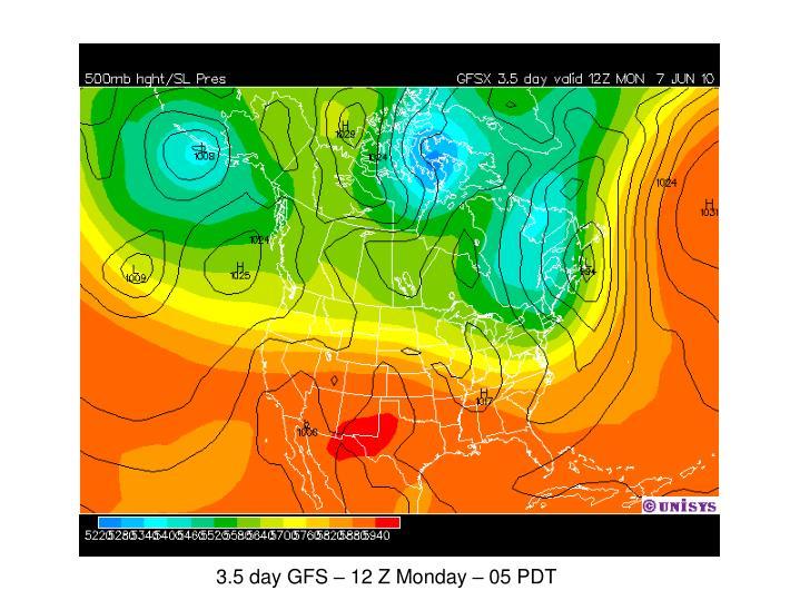 3.5 day GFS – 12 Z Monday – 05 PDT