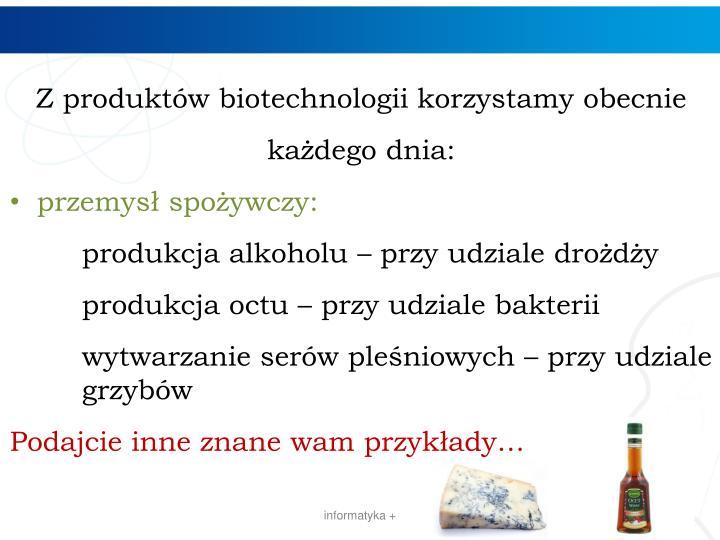 Z produktów biotechnologii korzystamy obecnie