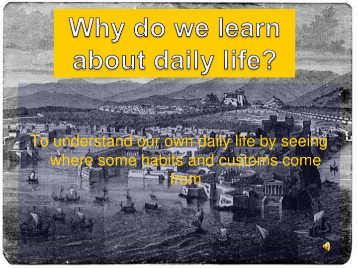 Why do we learn about daily life?