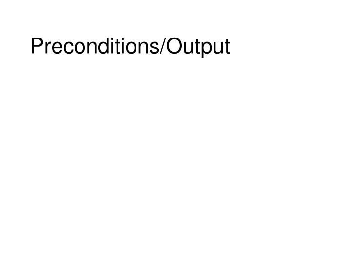 Preconditions/Output