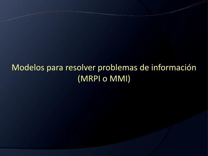 Modelos para resolver problemas de información (MRPI o MMI)