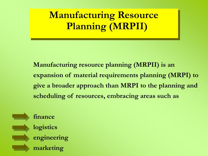 Manufacturing resource planning (MRPII) is an expansion of material requirements planning (MRPI) to give a broader approach than MRPI to the planning and scheduling of resources, embracing areas such as