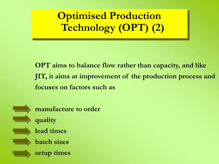 OPT aims to balance flow rather than capacity, and like JIT, it aims at improvement of the production process and focuses on factors such as