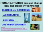 human activities can also change local and global environments