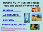 human activities can change local and global environments
