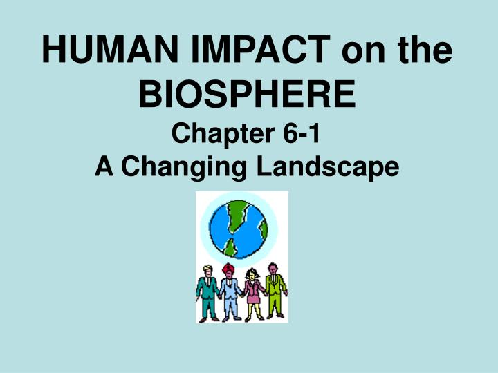 Human impact on the biosphere chapter 6 1 a changing landscape