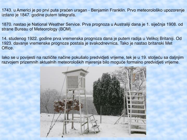 1743. u Americi je po prvi puta praćen uragan - Benjamin Franklin. Prvo meteorološko upozorenje izdano je 1847. godine putem telegrafa.