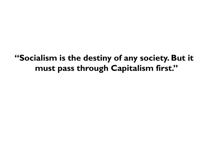 """Socialism is the destiny of any society. But it must pass through Capitalism first."""