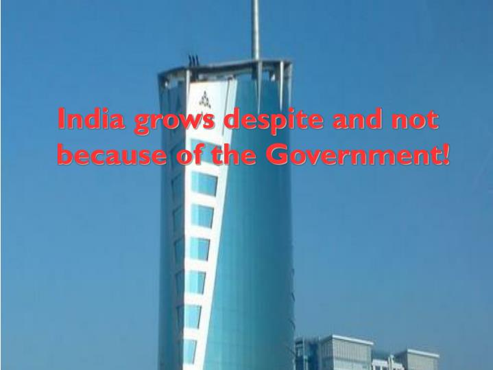 India grows despite and not because of the Government!