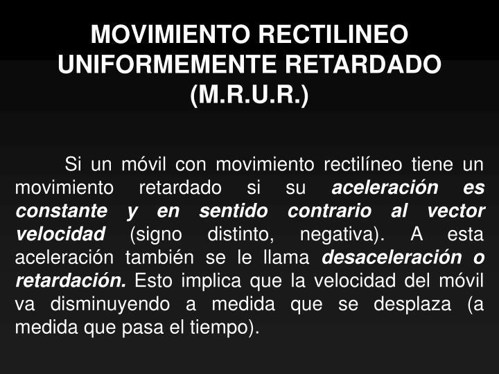 MOVIMIENTO RECTILINEO UNIFORMEMENTE RETARDADO (M.R.U.R.)