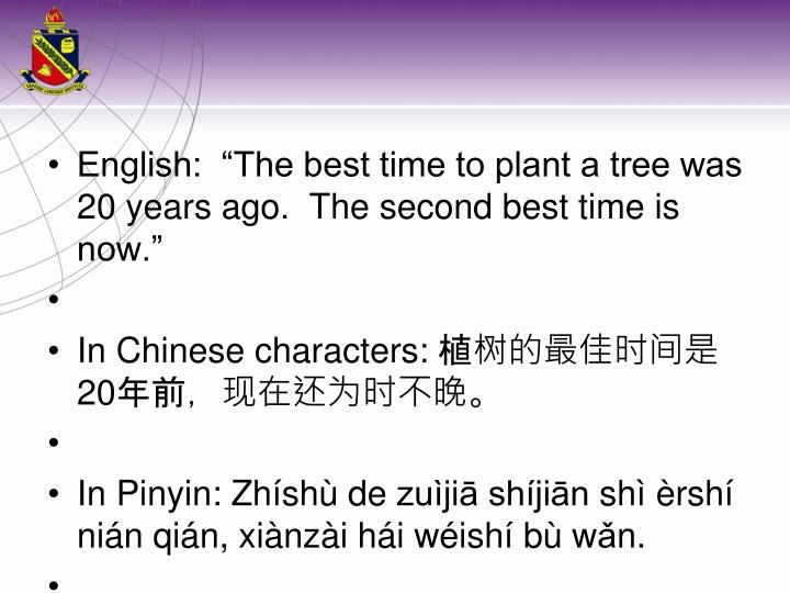 "English:  ""The best time to plant a tree was 20 years ago.  The second best time is now."""
