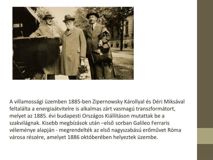 A villamossgi zemben 1885-ben Zipernowsky Krollyal s Dri Miksval feltallta a energiatvitelre is alkalmas zrt vasmag transzformtort, melyet az 1885. vi budapesti Orszgos Killtson mutattak be a szakvilgnak. Kisebb megbzsok utn els