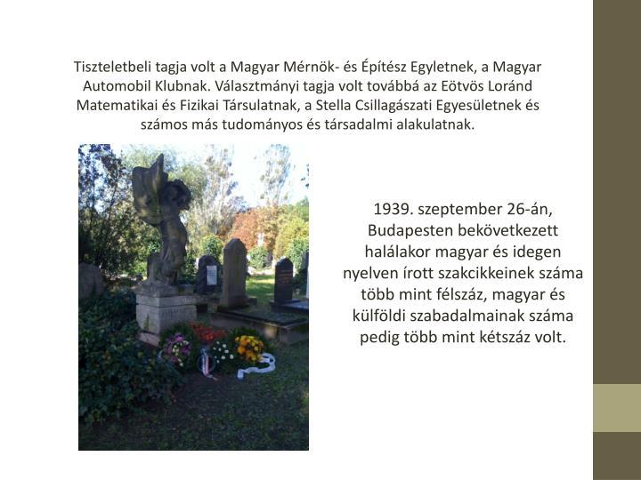 Tiszteletbeli tagja volt a Magyar Mrnk- s ptsz Egyletnek, a Magyar Automobil Klubnak. Vlasztmnyi tagja volt tovbb az Etvs Lornd Matematikai s Fizikai Trsulatnak, a Stella Csillagszati Egyesletnek s szmos ms tudomnyos s trsadalmi alakulatnak.
