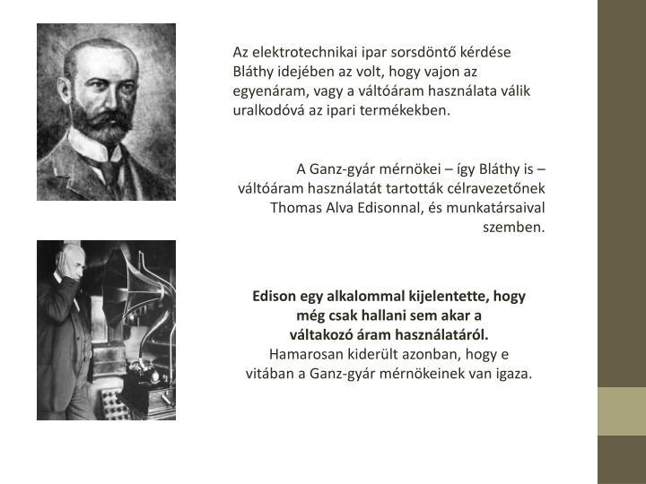 Az elektrotechnikai ipar sorsdnt krdse Blthy idejben az volt, hogy vajon az egyenram, vagy a vltram hasznlata vlik uralkodv az ipari termkekben.