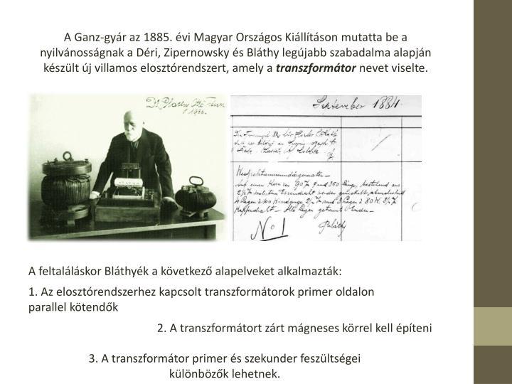 A Ganz-gyr az 1885. vi Magyar Orszgos Killtson mutatta be a nyilvnossgnak a Dri, Zipernowsky s Blthy legjabb szabadalma alapjn kszlt j villamos elosztrendszert, amely a