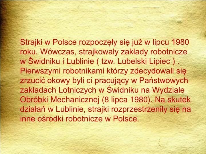Strajki w Polsce rozpoczęły się już w lipcu 1980 roku. Wówczas, strajkowały zakłady robotnicze w Świdniku i Lublinie ( tzw. Lubelski Lipiec ) . Pierwszymi robotnikami którzy zdecydowali się zrzucić okowy byli ci pracujący w Państwowych zakładach Lotniczych w Świdniku na Wydziale Obróbki Mechanicznej (8 lipca 1980). Na skutek działań w Lublinie, strajki rozprzestrzeniły się na inne ośrodki robotnicze w Polsce.