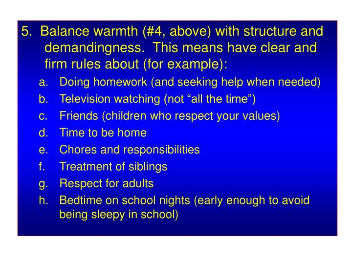 5.  Balance warmth (#4, above) with structure and demandingness.  This means have clear and firm rules about (for example):