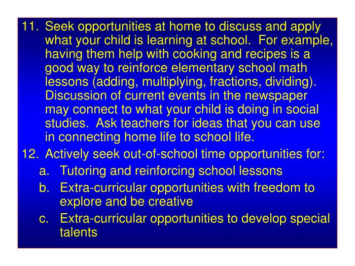 Seek opportunities at home to discuss and apply what your child is learning at school.  For example, having them help with cooking and recipes is a good way to reinforce elementary school math lessons (adding, multiplying, fractions, dividing).  Discussion of current events in the newspaper may connect to what your child is doing in social studies.  Ask teachers for ideas that you can use in connecting home life to school life.
