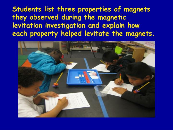 Students list three properties of magnets they observed during the magnetic levitation investigation and explain how each property helped levitate the magnets.
