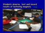 students observe test and record results of levitating magnets