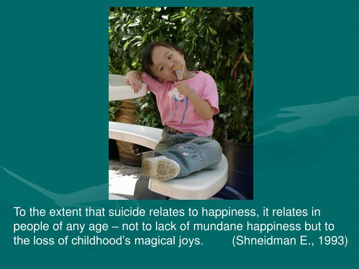 To the extent that suicide relates to happiness, it relates in people of any age – not to lack of mundane happiness but to the loss of childhood's magical joys.      (Shneidman E., 1993)