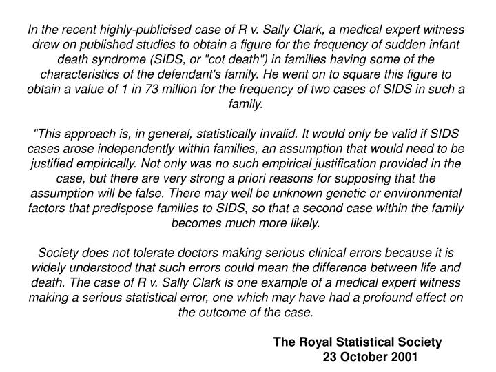 "In the recent highly-publicised case of R v. Sally Clark, a medical expert witness drew on published studies to obtain a figure for the frequency of sudden infant death syndrome (SIDS, or ""cot death"") in families having some of the characteristics of the defendant's family. He went on to square this figure to"