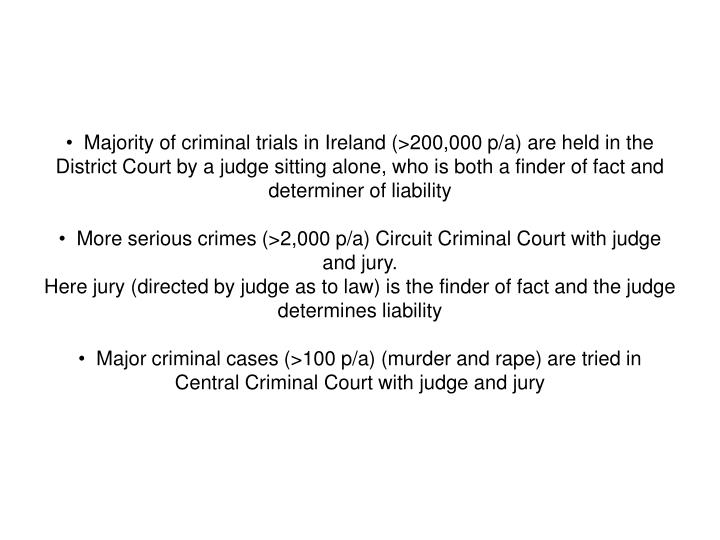 Majority of criminal trials in Ireland (>200,000 p/a) are held in the District Court by a judge sitting alone, who is both a finder of fact and determiner of liability