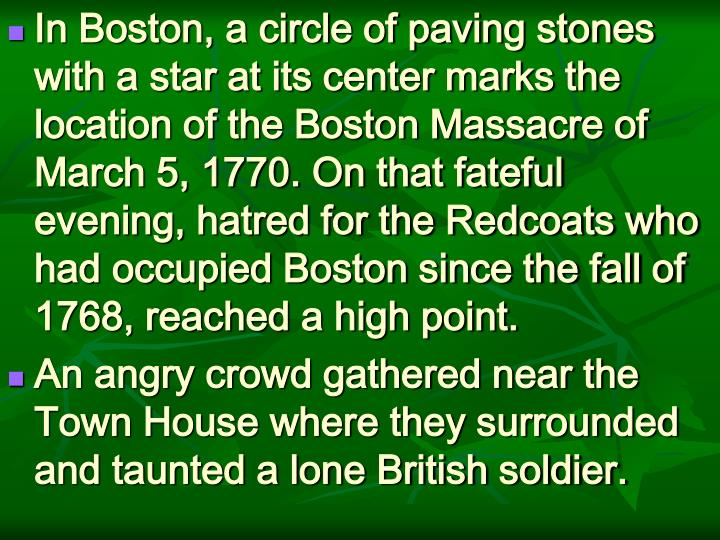 In Boston, a circle of paving stones with a star at its center marks the location of the Boston Massacre of March 5, 1770. On that fateful evening, hatred for the Redcoats who had occupied Boston since the fall of 1768, reached a high point.