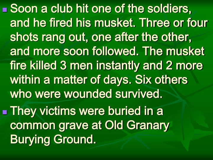 Soon a club hit one of the soldiers, and he fired his musket. Three or four shots rang out, one after the other, and more soon followed. The musket fire killed 3 men instantly and 2 more within a matter of days. Six others who were wounded survived.