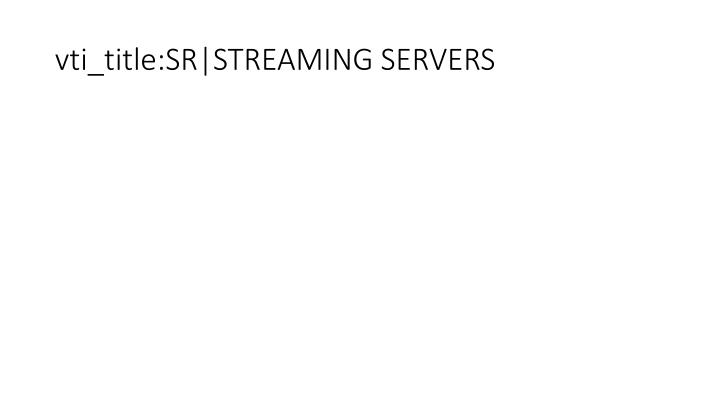 vti_title:SR|STREAMING SERVERS